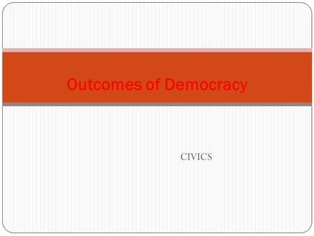CIVICS Outcomes of Democracy. Main Topics Features of democracy Why do we need to think about the outcomes of the democracy Which things we need to understand.