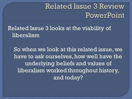 Related Issue 3 looks at the viability of liberalism So when we look at this related issue, we have to ask ourselves, how well have the underlying beliefs.