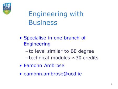 Engineering with Business Specialise in one branch of Engineering –to level similar to BE degree –technical modules ~30 credits Eamonn Ambrose