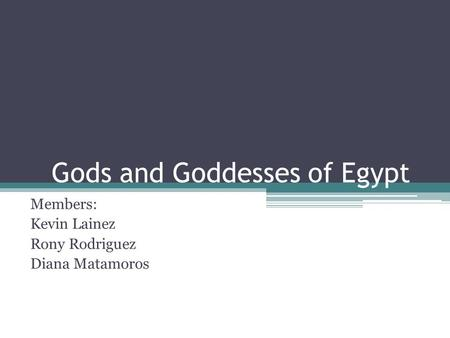 Gods and Goddesses of Egypt Members: Kevin Lainez Rony Rodriguez Diana Matamoros.