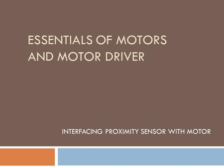 ESSENTIALS OF MOTORS AND MOTOR DRIVER INTERFACING PROXIMITY SENSOR WITH MOTOR.
