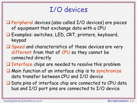 I/O devices Peripheral devices (also called I/O devices) are pieces of equipment that exchange data with a CPU Examples: switches, LED, CRT, printers,