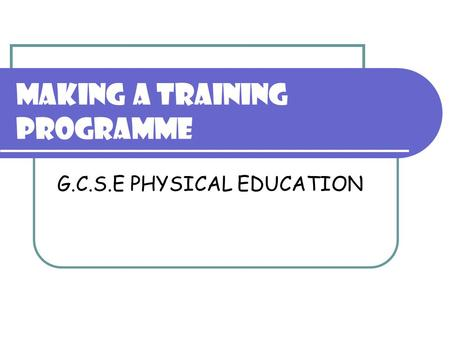 MAKING A TRAINING PROGRAMME G.C.S.E PHYSICAL EDUCATION.