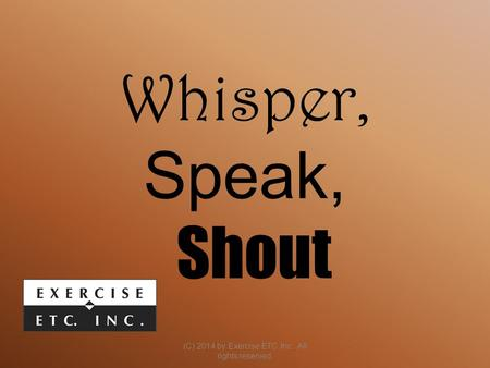 Whisper, Speak, Shout (C) 2014 by Exercise ETC Inc. All rights reserved.