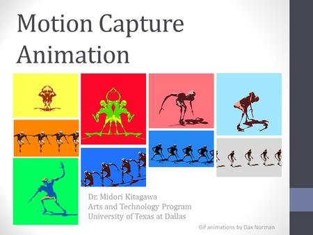 Motion Capture Animation Dr. Midori Kitagawa Arts and Technology Program University of Texas at Dallas Gif animations by Dax Norman.