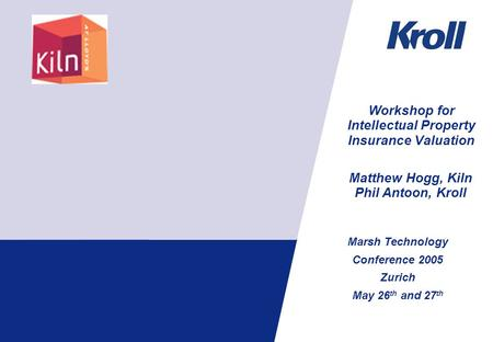 Marsh Technology Conference 2005 Zurich May 26 th and 27 th Workshop for Intellectual Property Insurance Valuation Matthew Hogg, Kiln Phil Antoon, Kroll.