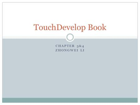 CHAPTER 3&4 ZHONGWEI LI TouchDevelop Book. What are we covering Review of Chapter 1-2 TouchDevelop as a scripting language: actions, events, table and.