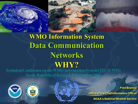 WMO Information System Data Communication Networks WHY? Fred Branski Office of the Chief Information Officer NOAA's National Weather Service Fred Branski.