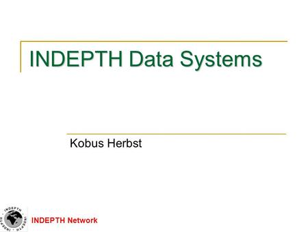 INDEPTH Network INDEPTH Data Systems Kobus Herbst.