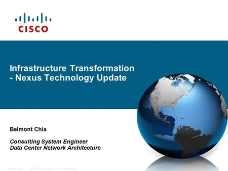 © 2006 Cisco Systems, Inc. All rights reserved.Presentation_ID 1 Infrastructure Transformation - Nexus Technology Update Belmont Chia Consulting System.
