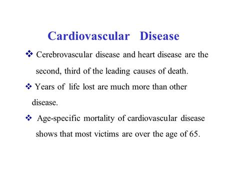  Cerebrovascular disease and heart disease are the second, third of the leading causes of death.  Years of life lost are much more than other disease.