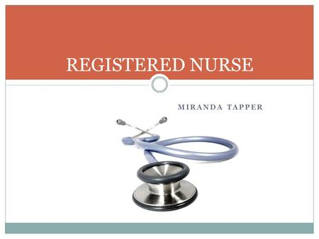 MIRANDA TAPPER REGISTERED NURSE. Nature of work -Promote health -Prevent disease -Help patients cope with illnesses -Examinations -Treat patients -Operate.