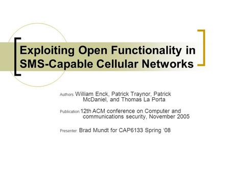 Exploiting Open Functionality in SMS-Capable Cellular Networks Authors: William Enck, Patrick Traynor, Patrick McDaniel, and Thomas La Porta Publication: