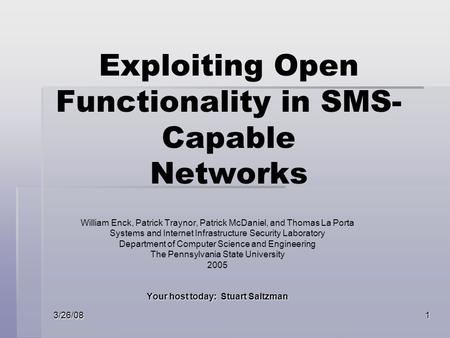 3/26/081 Exploiting Open Functionality in SMS- Capable Networks William Enck, Patrick Traynor, Patrick McDaniel, and Thomas La Porta Systems and Internet.