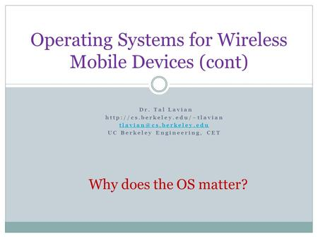 Operating Systems for Wireless Mobile Devices (cont) Dr. Tal Lavian  UC Berkeley Engineering, CET.