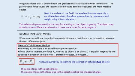 Weight is a force that is defined from the gravitational attraction between two masses. The gravitational force causes the less massive object to accelerate.