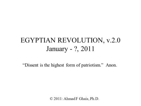 "EGYPTIAN REVOLUTION, v.2.0 January - ?, 2011 © 2011: Ahmad F Ghais, Ph.D. ""Dissent is the highest form of patriotism."" Anon."