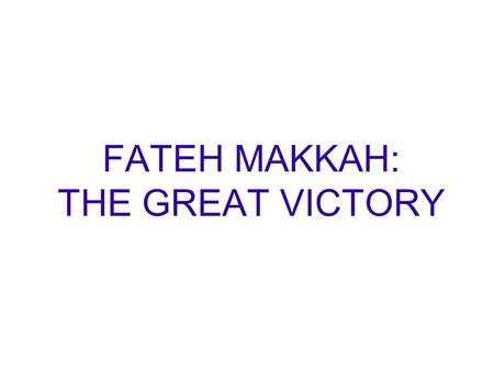 FATEH MAKKAH: THE GREAT VICTORY. THE PROPHET LOVE FOR PEACE Allah and His Messenger really wanted to avoid bloodshed in Makkah. He wanted people of the.