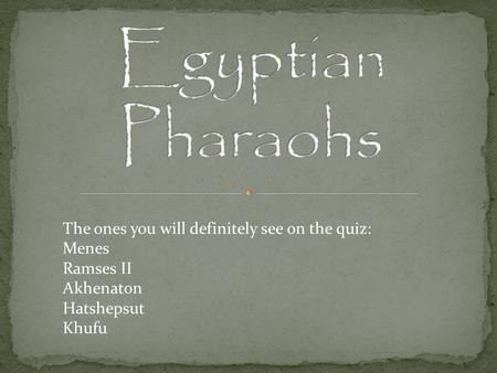 Egyptian Pharaohs The ones you will definitely see on the quiz: Menes