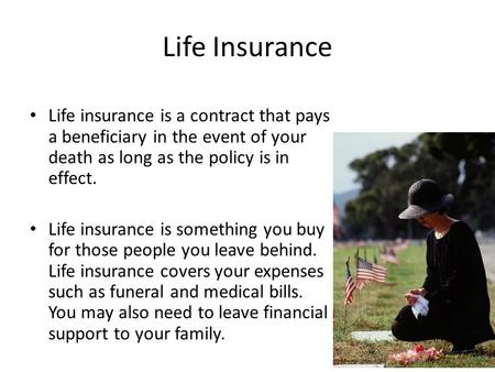 Life Insurance Life insurance is a contract that pays a beneficiary in the event of your death as long as the policy is in effect. Life insurance is something.