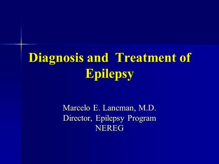 Diagnosis and Treatment of Epilepsy Marcelo E. Lancman, M.D. Director, Epilepsy Program NEREG.