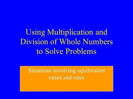 Using Multiplication and Division of Whole Numbers to Solve Problems Situations involving equilivalent ratios and rates.