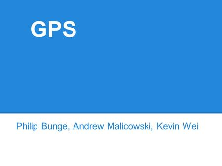 GPS Philip Bunge, Andrew Malicowski, Kevin Wei. GPS Global Positioning System Developed in 1973 Space/satellite based Provides: o Location information.