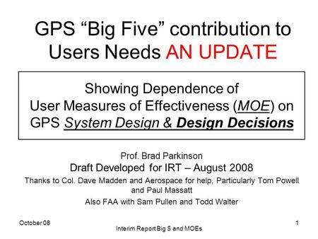 "October 08 Interim Report Big 5 and MOEs 1 GPS ""Big Five"" contribution to Users Needs AN UPDATE Prof. Brad Parkinson Draft Developed for IRT – August 2008."