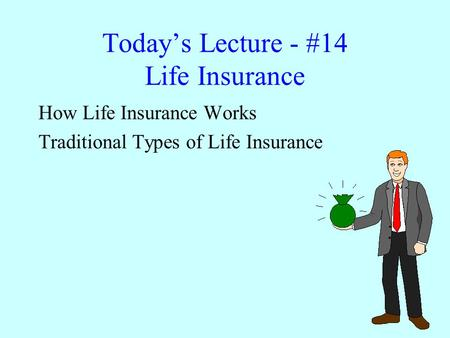 Today's Lecture - #14 Life Insurance How Life Insurance Works Traditional Types of Life Insurance.