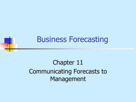 Business Forecasting Chapter 11 Communicating Forecasts to Management.