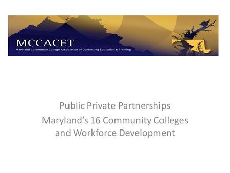 Public Private Partnerships Maryland's 16 Community Colleges and Workforce Development.