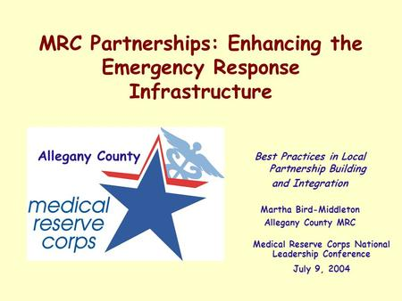 MRC Partnerships: Enhancing the Emergency Response Infrastructure Best Practices in Local Partnership Building and Integration Martha Bird-Middleton Allegany.