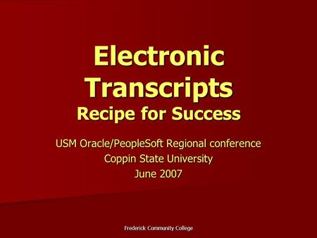Frederick Community College Electronic Transcripts Recipe for Success USM Oracle/PeopleSoft Regional conference Coppin State University June 2007.