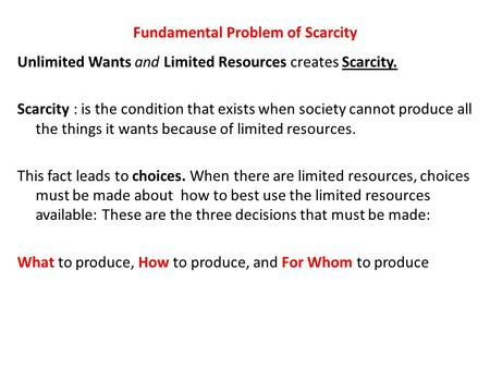 Fundamental Problem of Scarcity Unlimited Wants and Limited Resources creates Scarcity. Scarcity : is the condition that exists when society cannot produce.