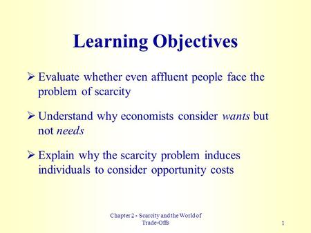Chapter 2 - Scarcity and the World of Trade-Offs1 Learning Objectives  Evaluate whether even affluent people face the problem of scarcity  Understand.