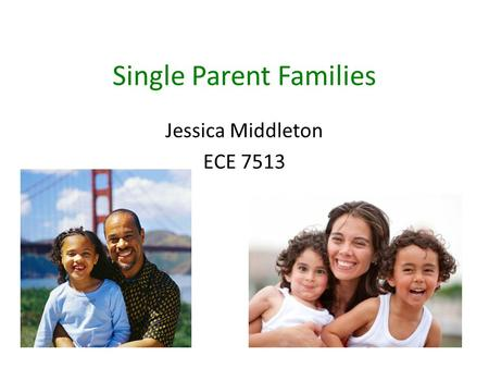 Single Parent Families Jessica Middleton ECE 7513.