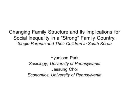 Changing Family Structure and Its Implications for Social Inequality in a Strong Family Country: Single Parents and Their Children in South Korea Hyunjoon.