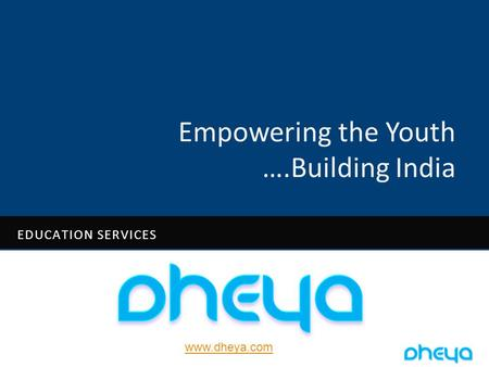 Www.dheya.com Empowering the Youth ….Building India EDUCATION SERVICES.