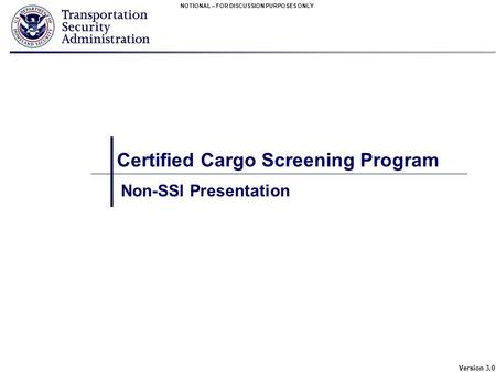NOTIONAL – FOR DISCUSSION PURPOSES ONLY Version 3.0 Certified Cargo Screening Program Non-SSI Presentation.
