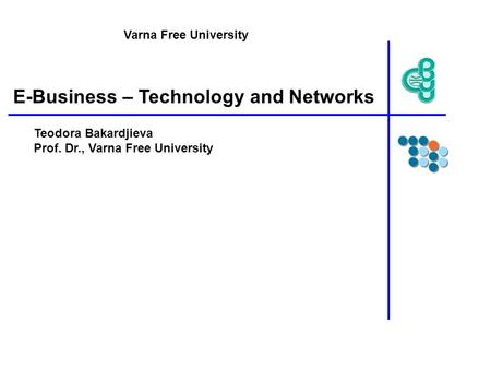 E-Business – Technology and Networks Teodora Bakardjieva Prof. Dr., Varna Free University Varna Free University.