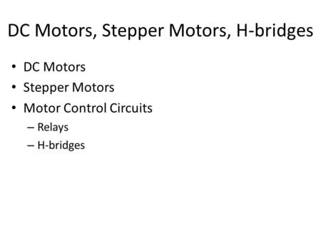 DC Motors, Stepper Motors, H-bridges DC Motors Stepper Motors Motor Control Circuits – Relays – H-bridges.