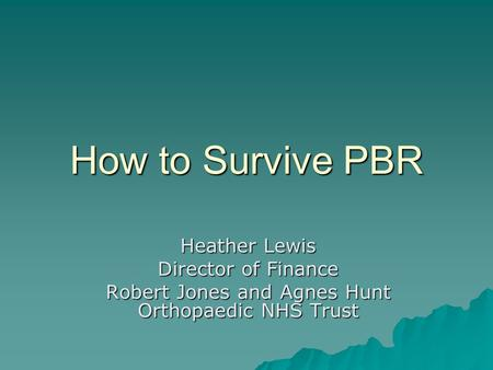 How to Survive PBR Heather Lewis Director of Finance Robert Jones and Agnes Hunt Orthopaedic NHS Trust.
