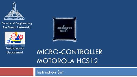 MICRO-CONTROLLER MOTOROLA HCS12 Instruction Set Mechatronics Department Faculty of Engineering Ain Shams Univeristy.