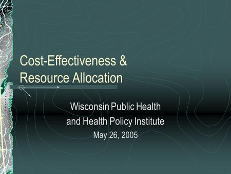 Cost-Effectiveness & Resource Allocation Wisconsin Public Health and Health Policy Institute May 26, 2005.