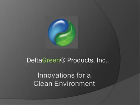DeltaGreen® Products, Inc... Topics  Mission  Our objectives  Our products - Certifications.