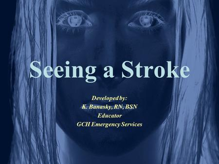 Seeing a Stroke Developed by: K. Banasky, RN, BSN Educator GCH Emergency Services.