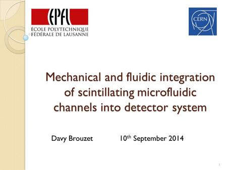 Mechanical and fluidic integration of scintillating microfluidic channels into detector system 1 Davy Brouzet 10 th September 2014.