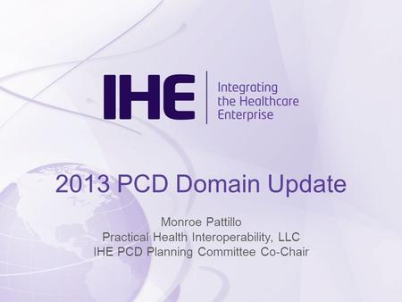 2013 PCD Domain Update Monroe Pattillo Practical Health Interoperability, LLC IHE PCD Planning Committee Co-Chair.