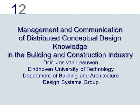 1212 Management and Communication of Distributed Conceptual Design Knowledge in the Building and Construction Industry Dr.ir. Jos van Leeuwen Eindhoven.