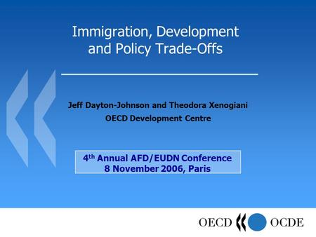 Immigration, Development and Policy Trade-Offs Jeff Dayton-Johnson and Theodora Xenogiani OECD Development Centre 4 th Annual AFD/EUDN Conference 8 November.